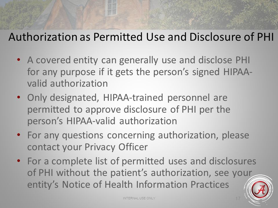 INTERNAL USE ONLY 17 Authorization as Permitted Use and Disclosure of PHI A covered entity can generally use and disclose PHI for any purpose if it ge
