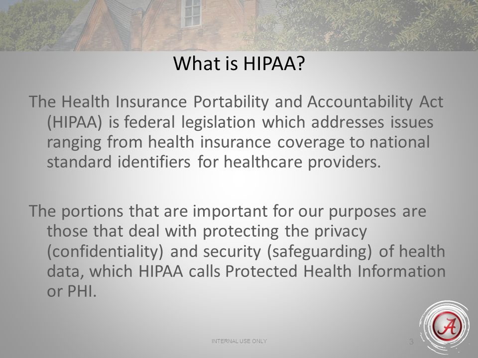 INTERNAL USE ONLY 3 What is HIPAA? The Health Insurance Portability and Accountability Act (HIPAA) is federal legislation which addresses issues rangi