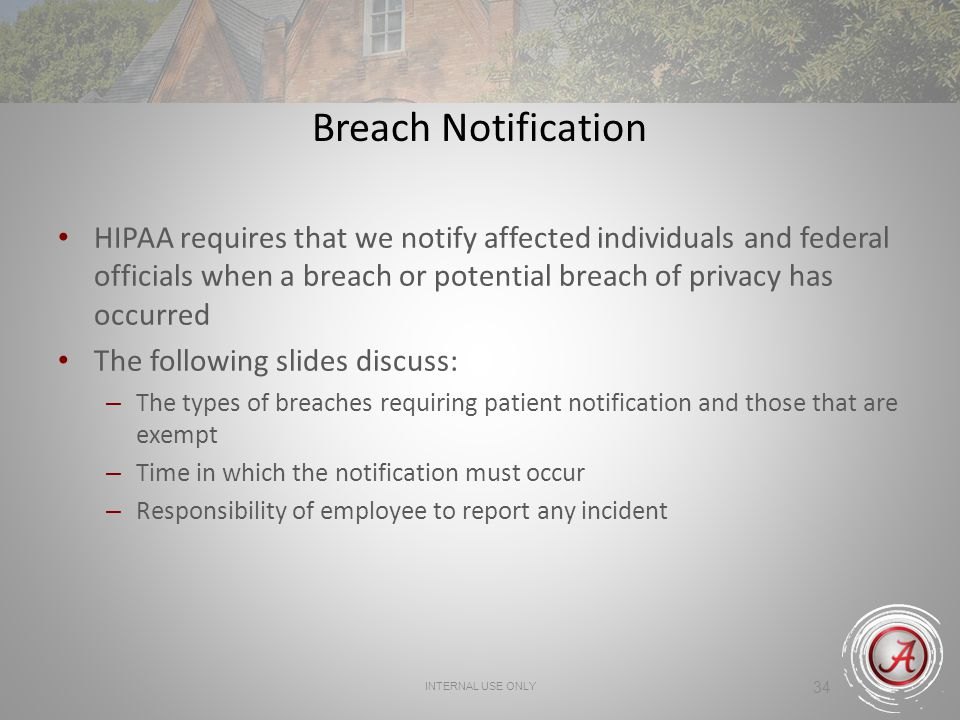 34 Breach Notification HIPAA requires that we notify affected individuals and federal officials when a breach or potential breach of privacy has occur