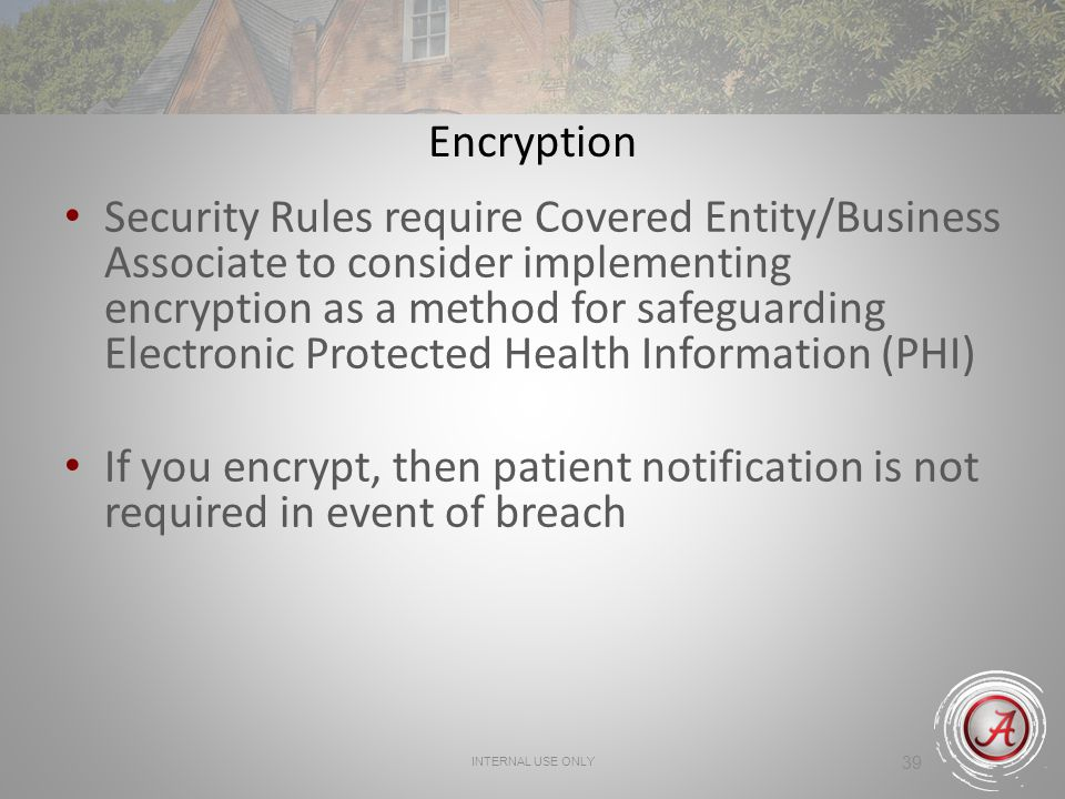39 Encryption Security Rules require Covered Entity/Business Associate to consider implementing encryption as a method for safeguarding Electronic Pro