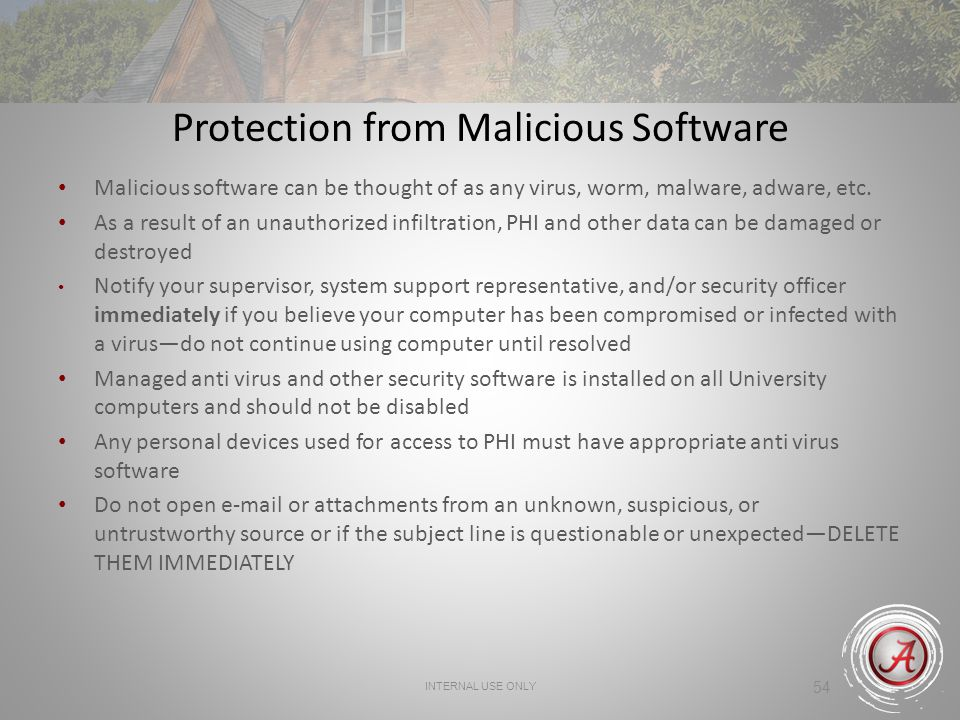 INTERNAL USE ONLY 54 Protection from Malicious Software Malicious software can be thought of as any virus, worm, malware, adware, etc. As a result of