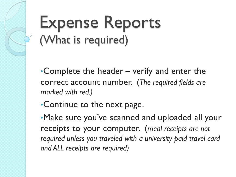 Expense Reports (What is required) Complete the header – verify and enter the correct account number.