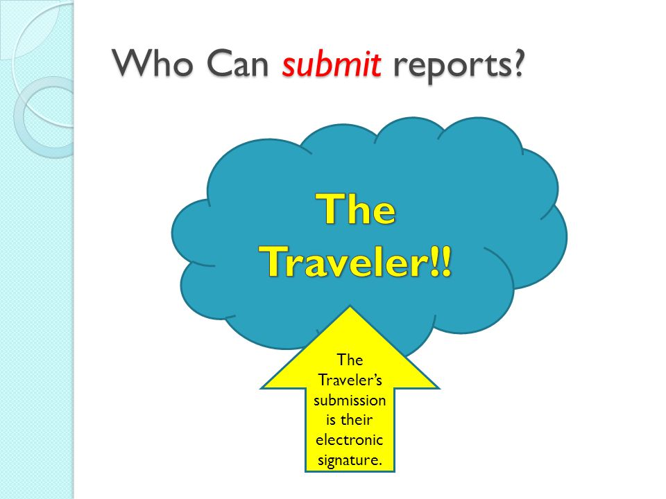 Who Can submit reports The Traveler's submission is their electronic signature.