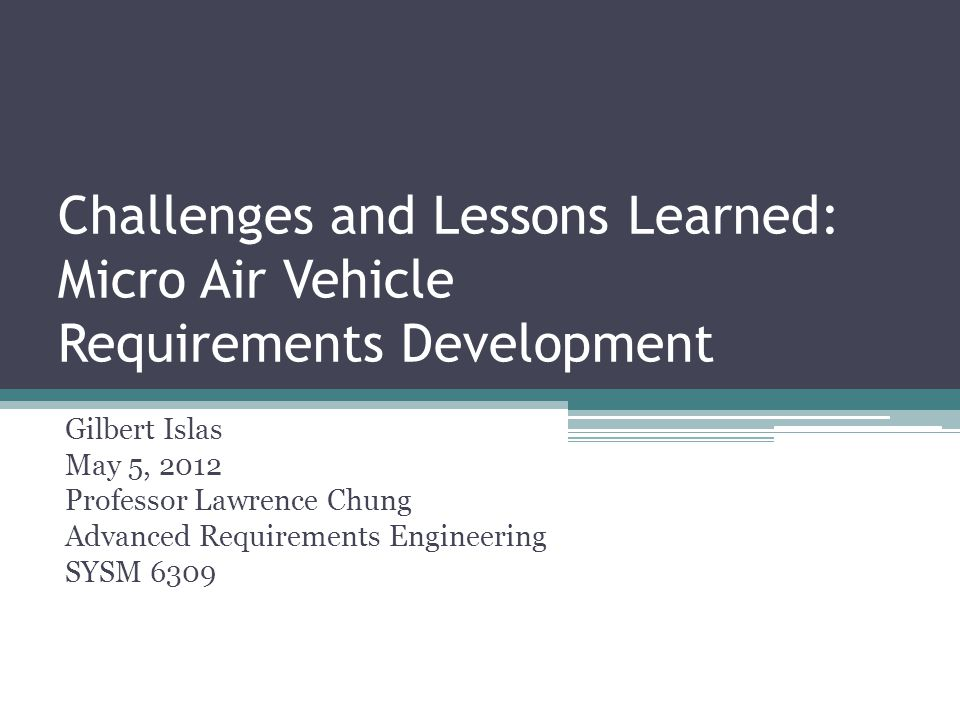Challenges and Lessons Learned: Micro Air Vehicle Requirements Development Gilbert Islas May 5, 2012 Professor Lawrence Chung Advanced Requirements Engineering SYSM 6309