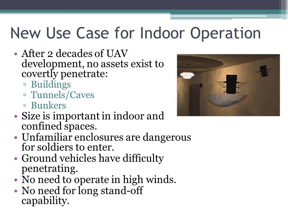 New Use Case for Indoor Operation After 2 decades of UAV development, no assets exist to covertly penetrate: ▫Buildings ▫Tunnels/Caves ▫Bunkers Size is important in indoor and confined spaces.