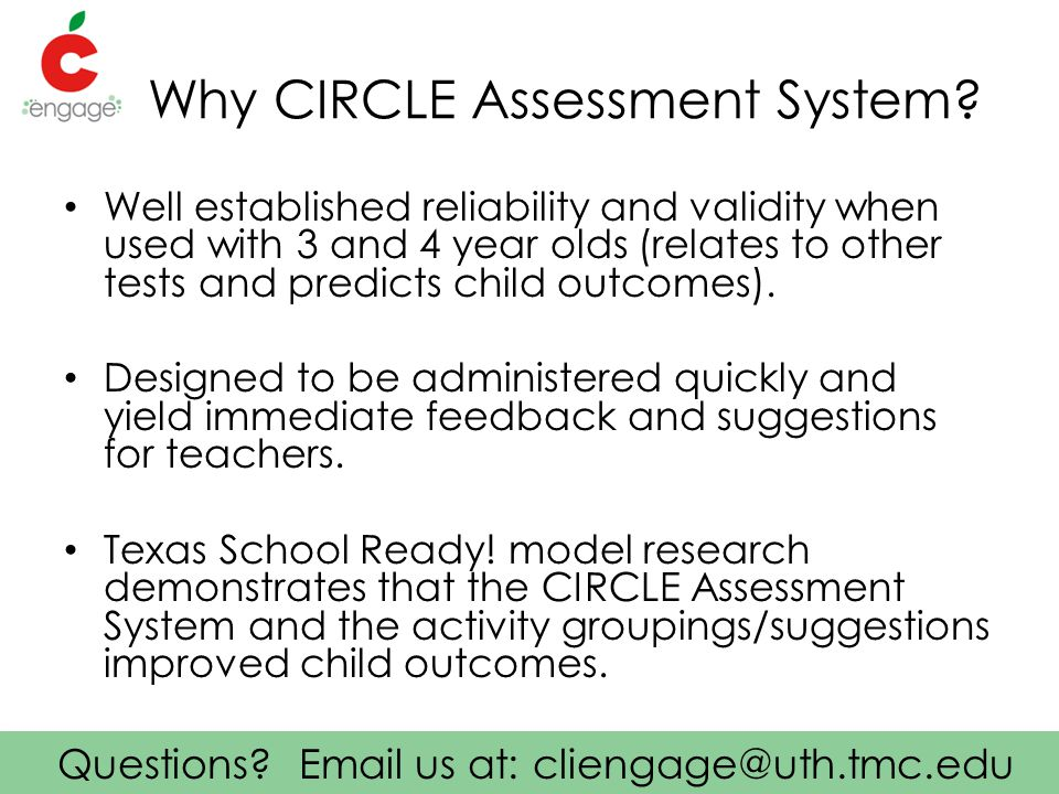 Questions? Email us at: cliengage@uth.tmc.edu Why CIRCLE Assessment System? Well established reliability and validity when used with 3 and 4 year olds
