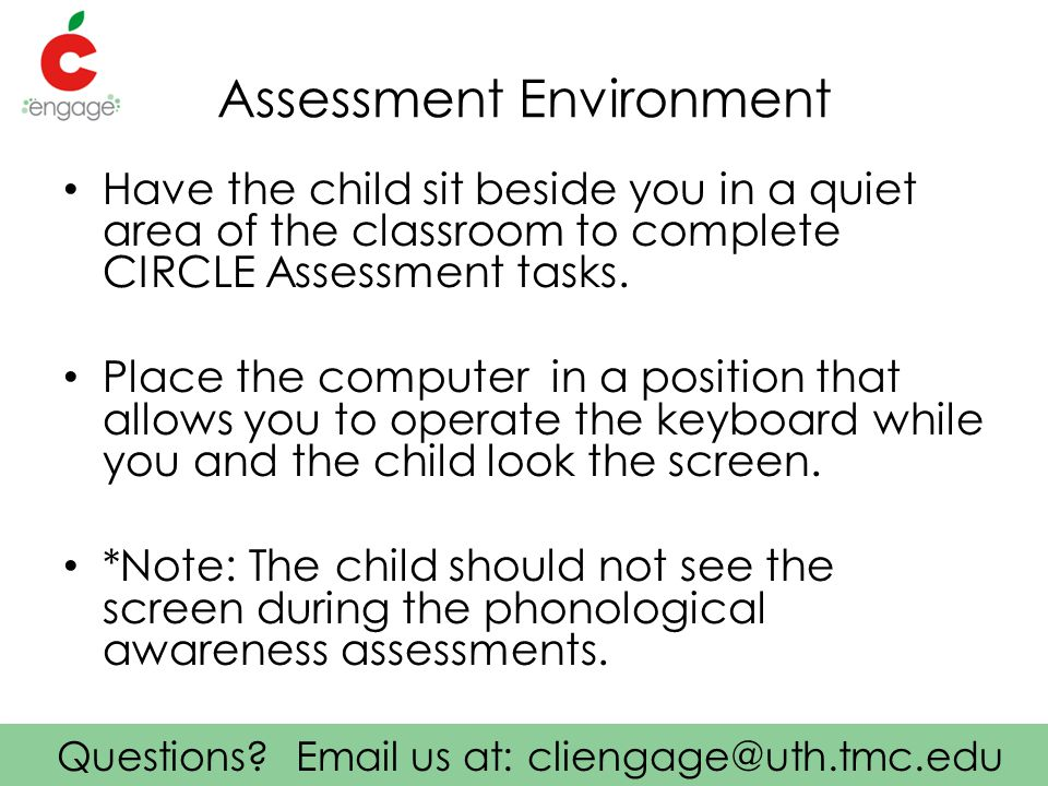Questions? Email us at: cliengage@uth.tmc.edu Assessment Environment Have the child sit beside you in a quiet area of the classroom to complete CIRCLE