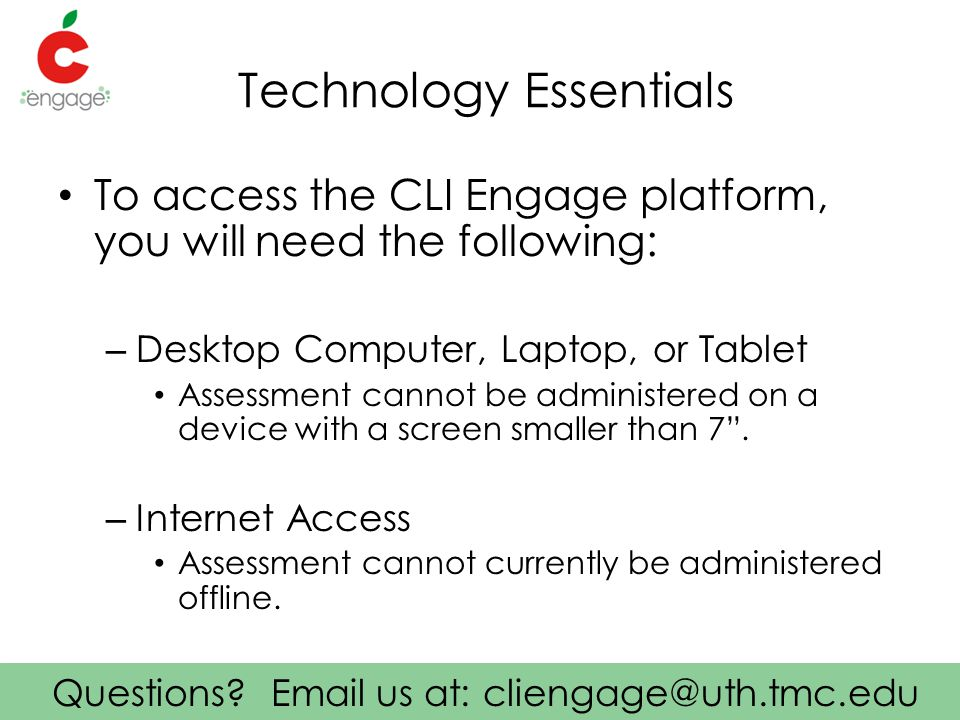 Questions? Email us at: cliengage@uth.tmc.edu Technology Essentials To access the CLI Engage platform, you will need the following: – Desktop Computer