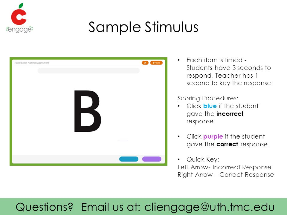 Questions? Email us at: cliengage@uth.tmc.edu Sample Stimulus Each item is timed - Students have 3 seconds to respond, Teacher has 1 second to key the