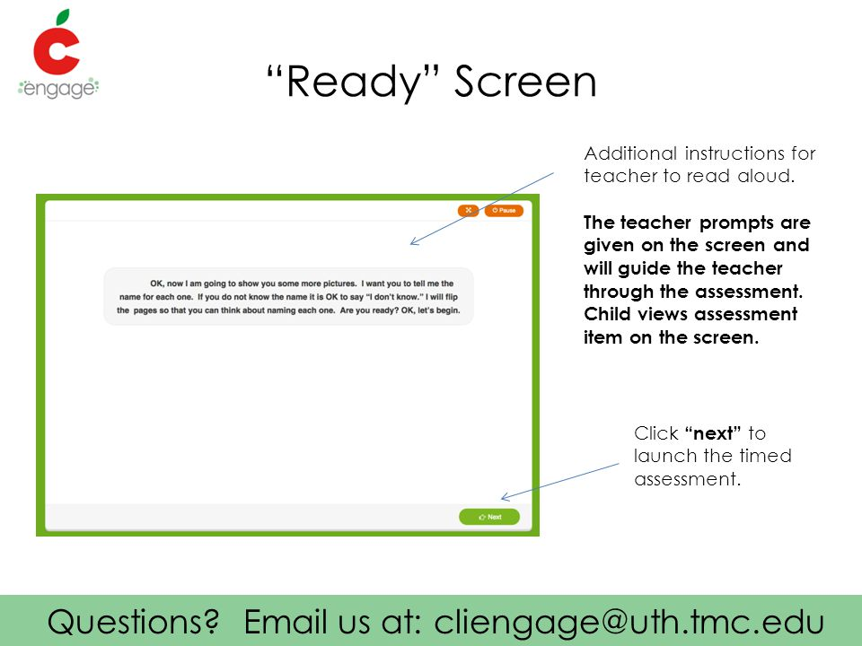 """Questions? Email us at: cliengage@uth.tmc.edu """"Ready"""" Screen Click """"next"""" to launch the timed assessment. Additional instructions for teacher to read"""