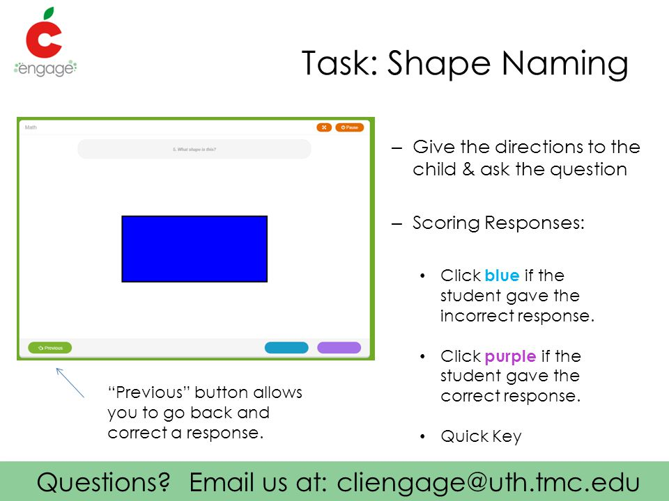 Questions? Email us at: cliengage@uth.tmc.edu Task: Shape Naming – Give the directions to the child & ask the question – Scoring Responses: Click blue