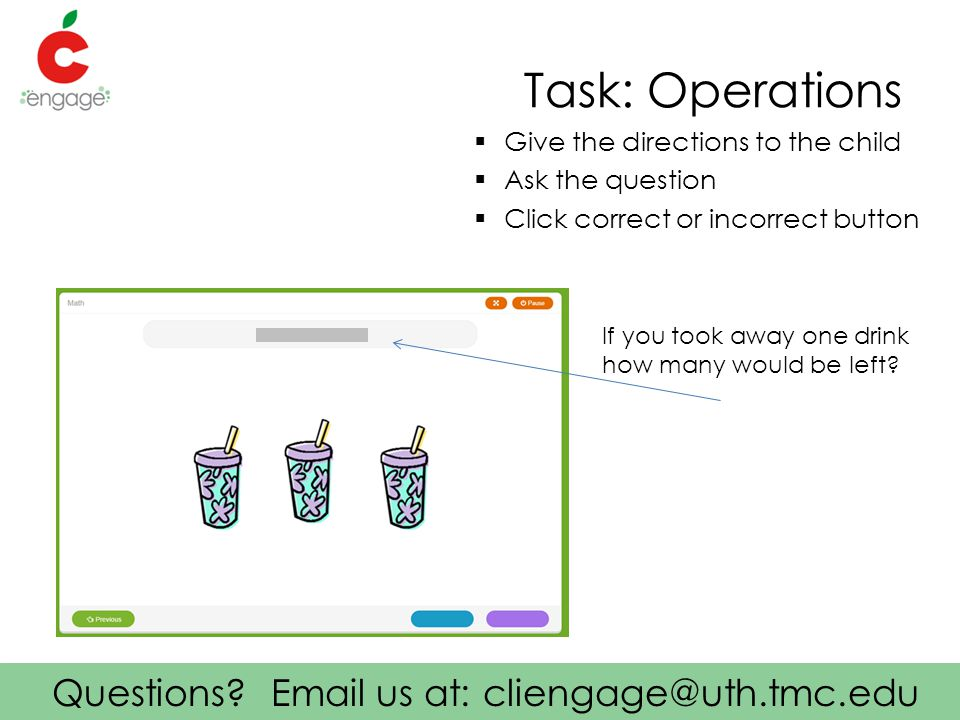 Questions? Email us at: cliengage@uth.tmc.edu Task: Operations  Give the directions to the child  Ask the question  Click correct or incorrect butt