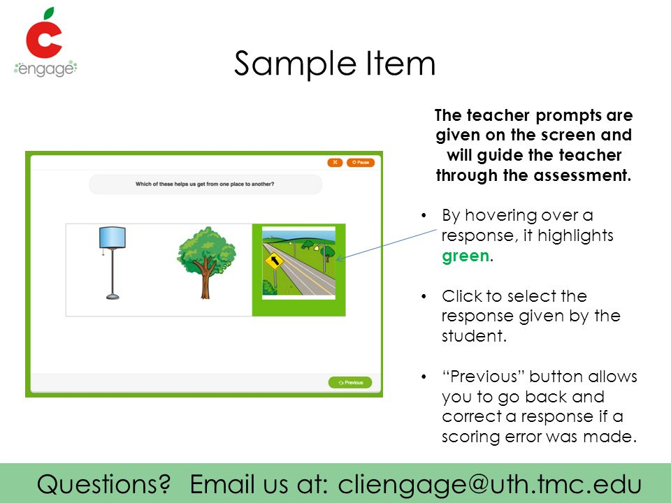 Questions? Email us at: cliengage@uth.tmc.edu Sample Item The teacher prompts are given on the screen and will guide the teacher through the assessmen