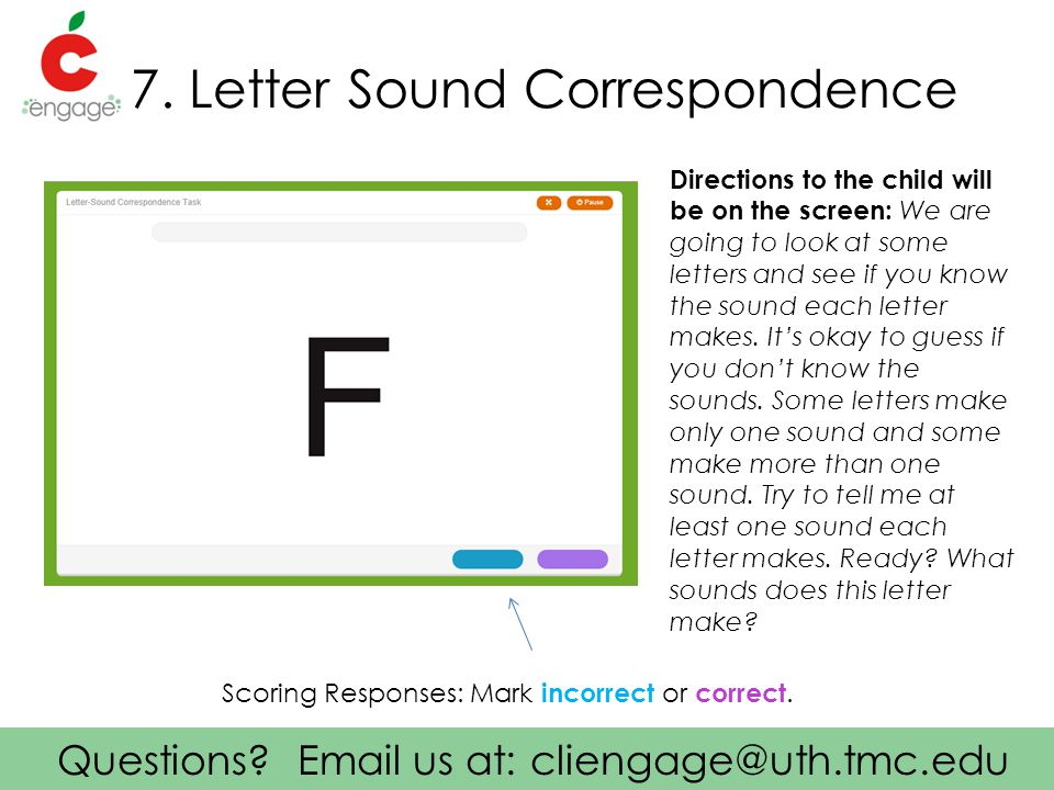 Questions? Email us at: cliengage@uth.tmc.edu 7. Letter Sound Correspondence Directions to the child will be on the screen: We are going to look at so