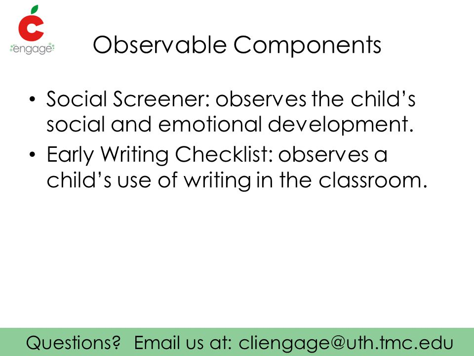 Questions? Email us at: cliengage@uth.tmc.edu Observable Components Social Screener: observes the child's social and emotional development. Early Writ