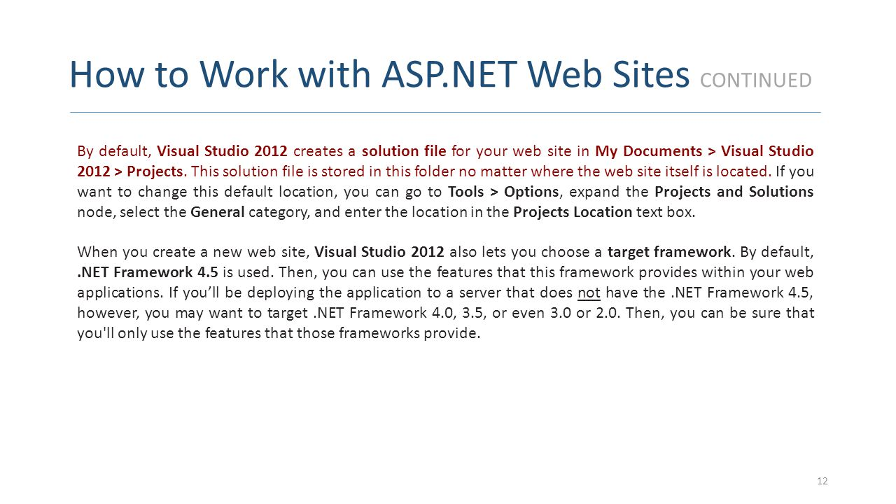 How to Work with ASP.NET Web Sites CONTINUED 12 By default, Visual Studio 2012 creates a solution file for your web site in My Documents > Visual Stud