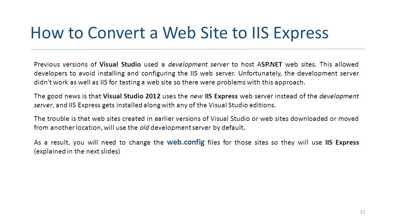 How to Convert a Web Site to IIS Express Previous versions of Visual Studio used a development server to host ASP.NET web sites. This allowed develope