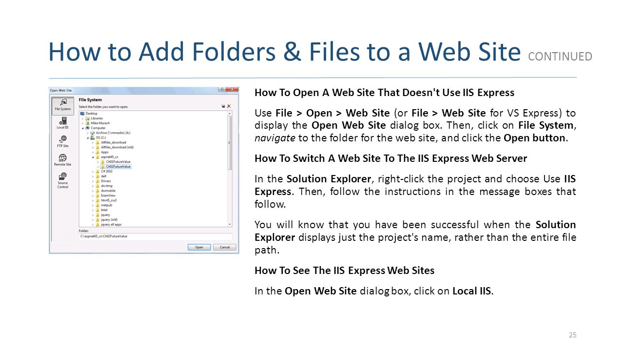 How to Add Folders & Files to a Web Site CONTINUED How To Open A Web Site That Doesn't Use IIS Express Use File > Open > Web Site (or File > Web Site