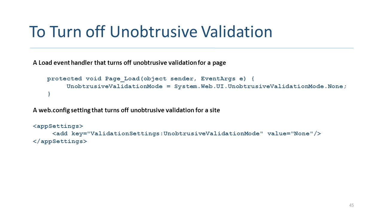 To Turn off Unobtrusive Validation 45 A Load event handler that turns off unobtrusive validation for a page protected void Page_Load(object sender, Ev