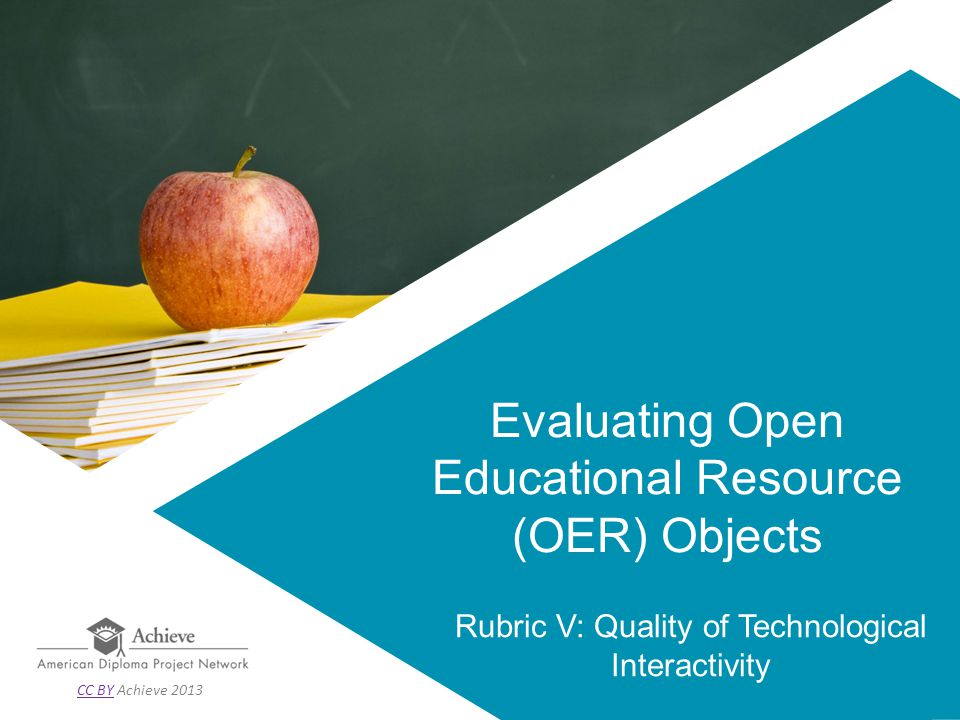 Evaluating Open Educational Resource (OER) Objects Rubric V: Quality of Technological Interactivity CC BYCC BY Achieve 2013