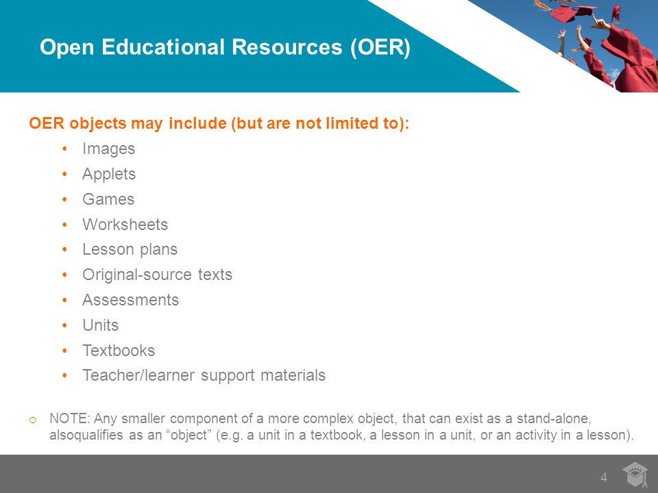 4 OER objects may include (but are not limited to): Images Applets Games Worksheets Lesson plans Original-source texts Assessments Units Textbooks Teacher/learner support materials o NOTE: Any smaller component of a more complex object, that can exist as a stand-alone, alsoqualifies as an object (e.g.