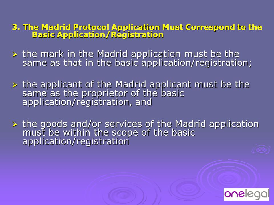 3. The Madrid Protocol Application Must Correspond to the Basic Application/Registration  the mark in the Madrid application must be the same as that