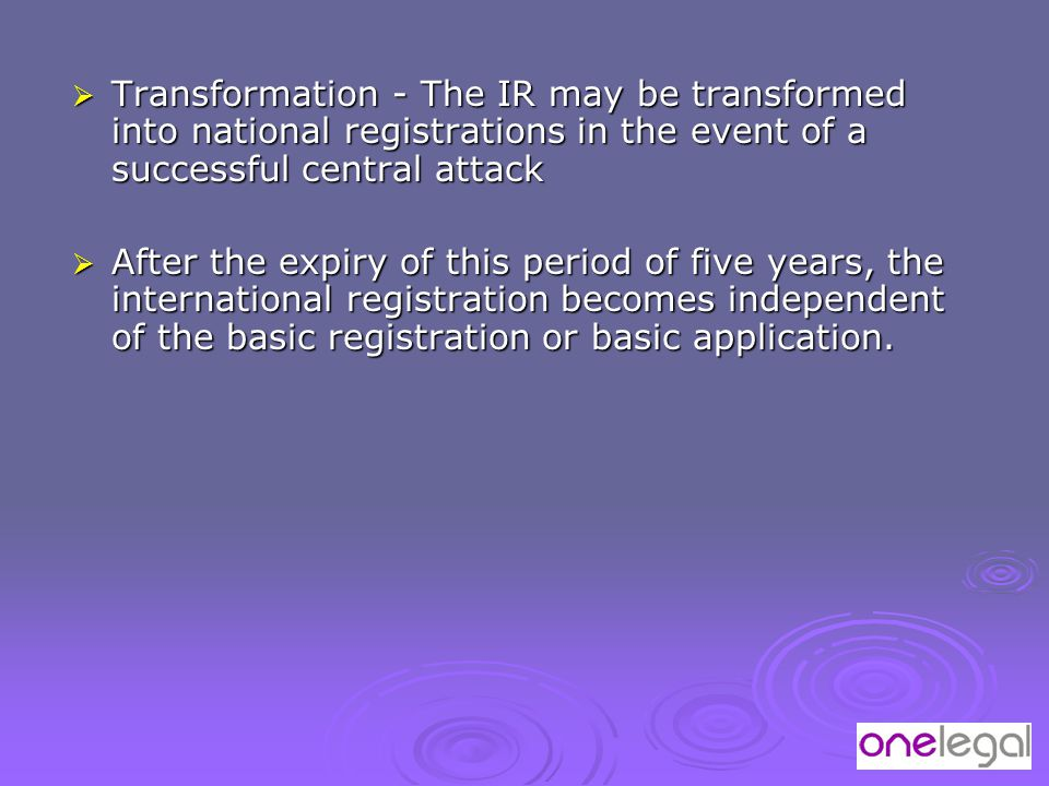  Transformation - The IR may be transformed into national registrations in the event of a successful central attack  After the expiry of this period of five years, the international registration becomes independent of the basic registration or basic application.