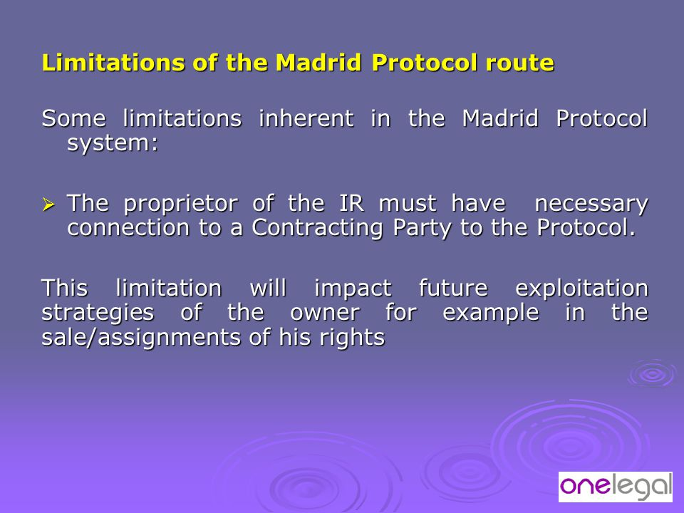 Limitations of the Madrid Protocol route Some limitations inherent in the Madrid Protocol system:  The proprietor of the IR must have necessary connection to a Contracting Party to the Protocol.