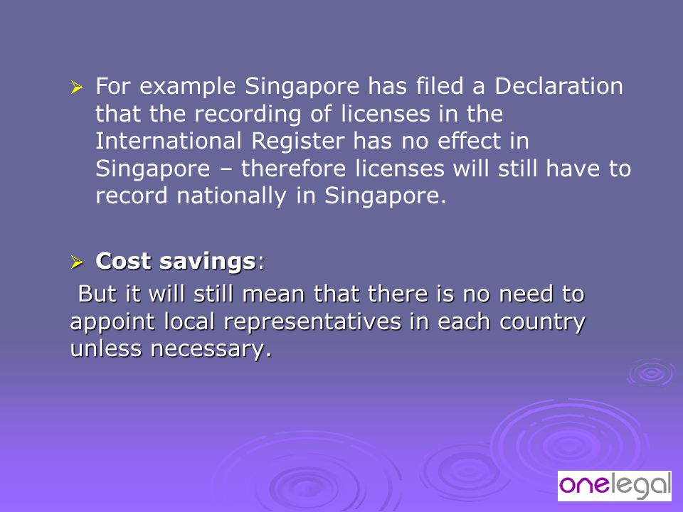  For example Singapore has filed a Declaration that the recording of licenses in the International Register has no effect in Singapore – therefore li
