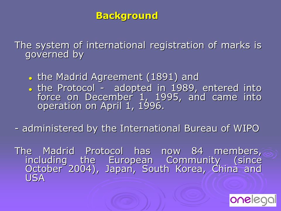 The system of international registration of marks is governed by the Madrid Agreement (1891) and the Madrid Agreement (1891) and the Protocol - adopted in 1989, entered into force on December 1, 1995, and came into operation on April 1, 1996.