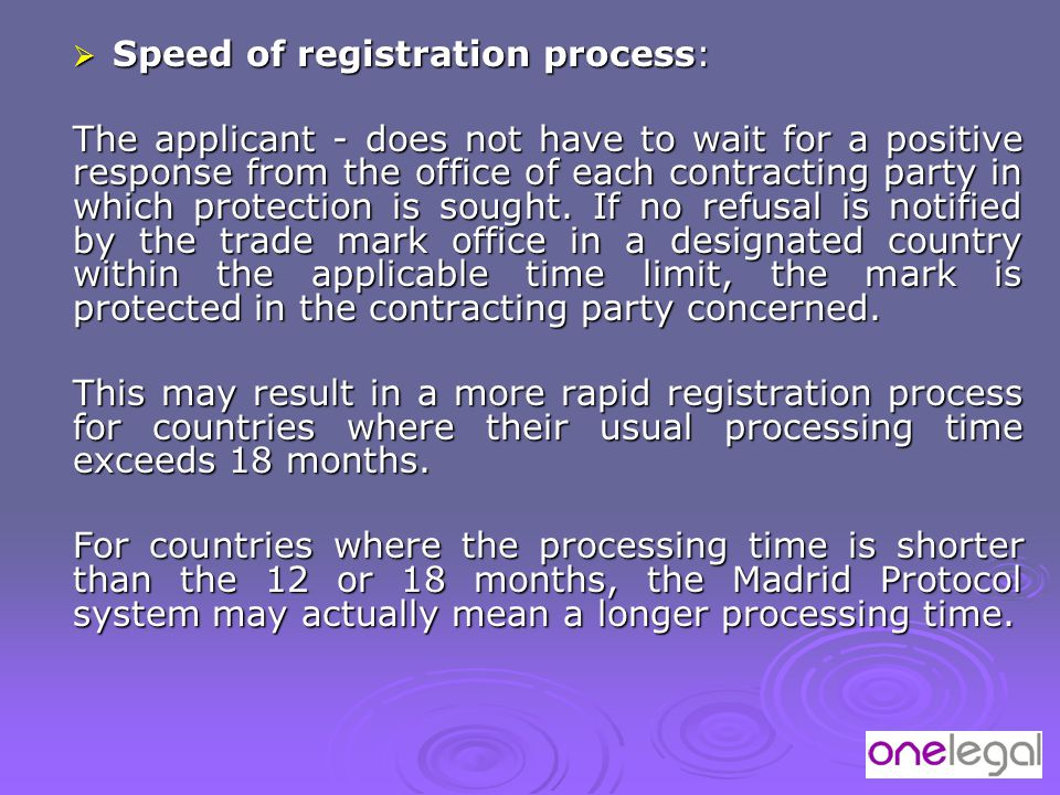  Speed of registration process: The applicant - does not have to wait for a positive response from the office of each contracting party in which protection is sought.