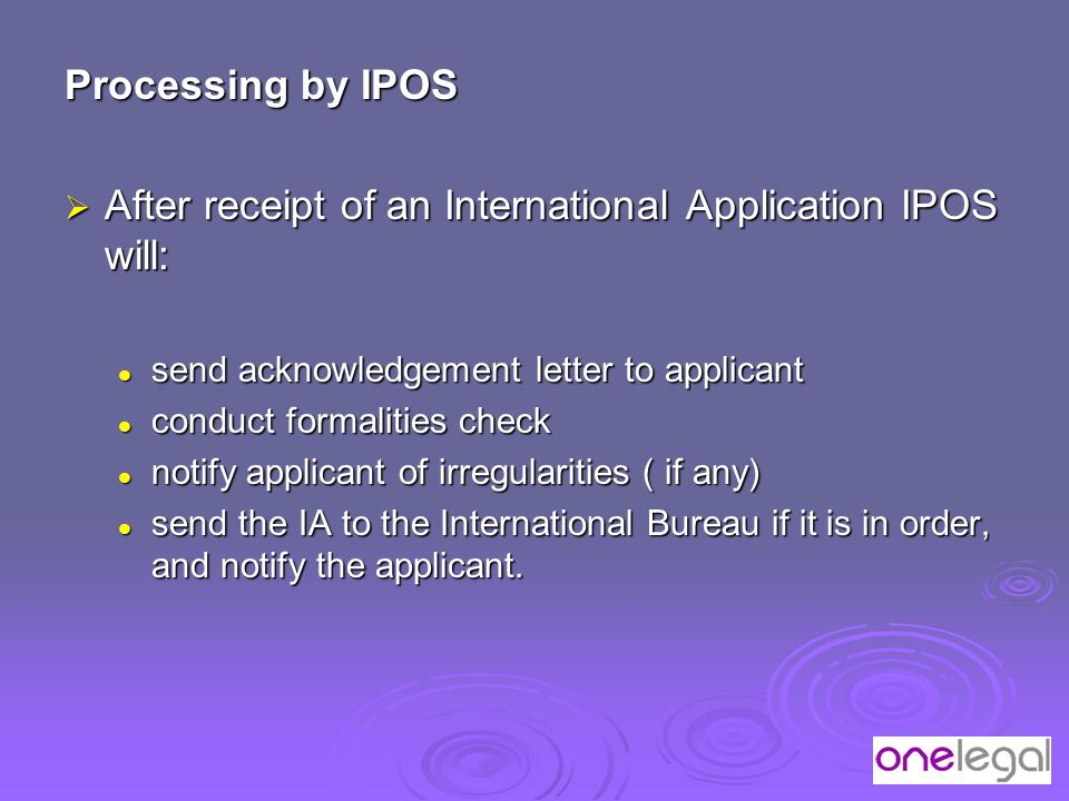 Processing by IPOS  After receipt of an International Application IPOS will: send acknowledgement letter to applicant send acknowledgement letter to applicant conduct formalities check conduct formalities check notify applicant of irregularities ( if any) notify applicant of irregularities ( if any) send the IA to the International Bureau if it is in order, and notify the applicant.