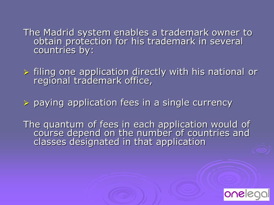 The Madrid system enables a trademark owner to obtain protection for his trademark in several countries by:  filing one application directly with his national or regional trademark office,  paying application fees in a single currency The quantum of fees in each application would of course depend on the number of countries and classes designated in that application