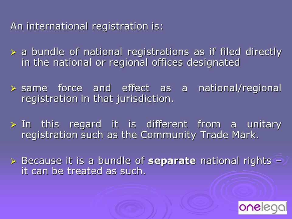 An international registration is:  a bundle of national registrations as if filed directly in the national or regional offices designated  same force and effect as a national/regional registration in that jurisdiction.