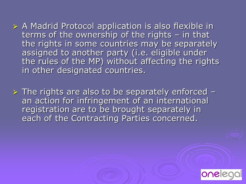  A Madrid Protocol application is also flexible in terms of the ownership of the rights – in that the rights in some countries may be separately assigned to another party (i.e.