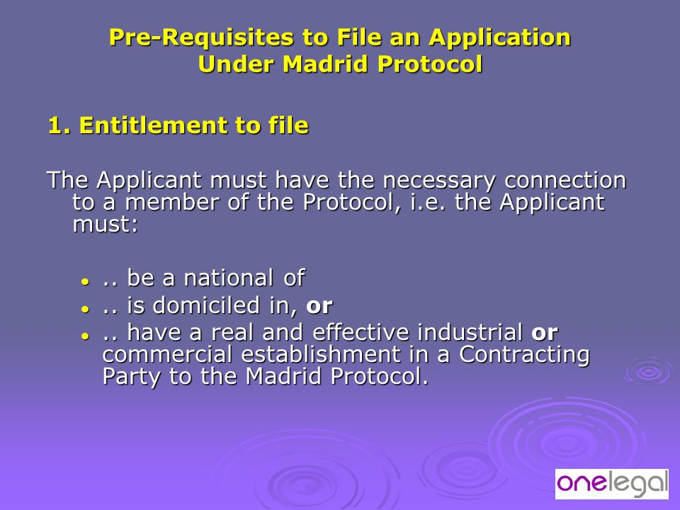 Pre-Requisites to File an Application Under Madrid Protocol 1. Entitlement to file The Applicant must have the necessary connection to a member of the