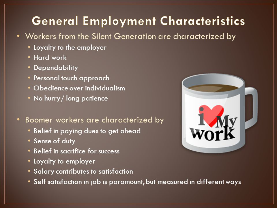 Workers from the Silent Generation are characterized by Loyalty to the employer Hard work Dependability Personal touch approach Obedience over individualism No hurry/ long patience Boomer workers are characterized by Belief in paying dues to get ahead Sense of duty Belief in sacrifice for success Loyalty to employer Salary contributes to satisfaction Self satisfaction in job is paramount, but measured in different ways