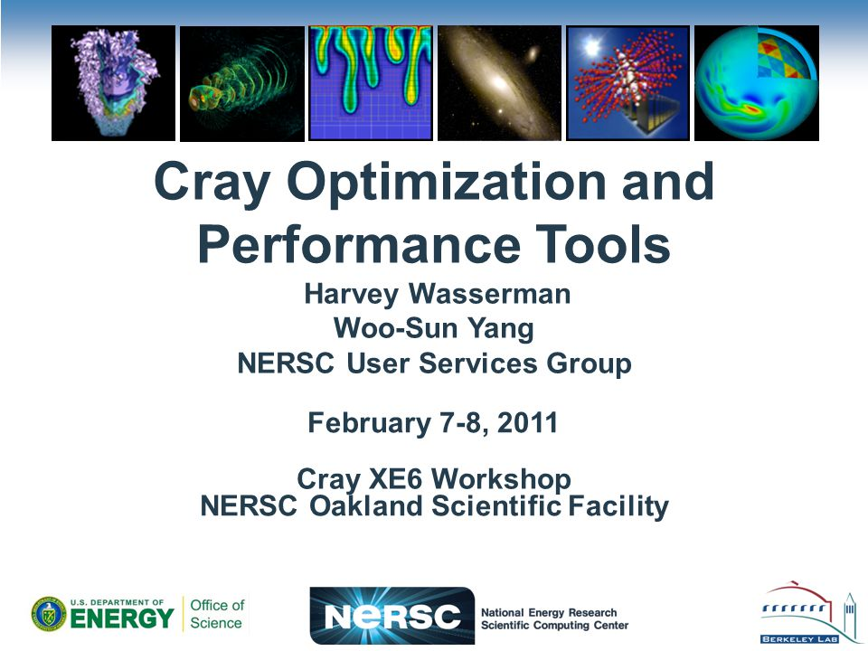 Cray Optimization and Performance Tools Harvey Wasserman Woo-Sun Yang NERSC User Services Group Cray XE6 Workshop February 7-8, 2011 NERSC Oakland Scientific Facility