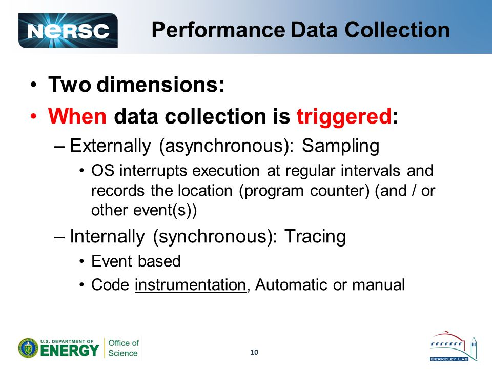 Performance Data Collection Two dimensions: When data collection is triggered: –Externally (asynchronous): Sampling OS interrupts execution at regular intervals and records the location (program counter) (and / or other event(s)) –Internally (synchronous): Tracing Event based Code instrumentation, Automatic or manual 10