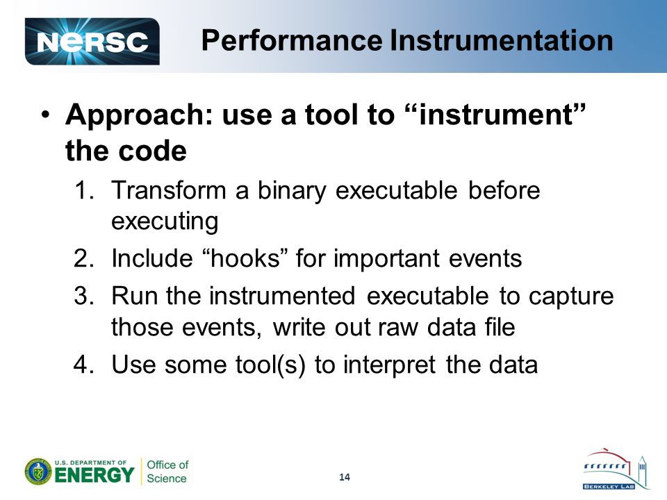 Performance Instrumentation Approach: use a tool to instrument the code 1.Transform a binary executable before executing 2.Include hooks for important events 3.Run the instrumented executable to capture those events, write out raw data file 4.Use some tool(s) to interpret the data 14