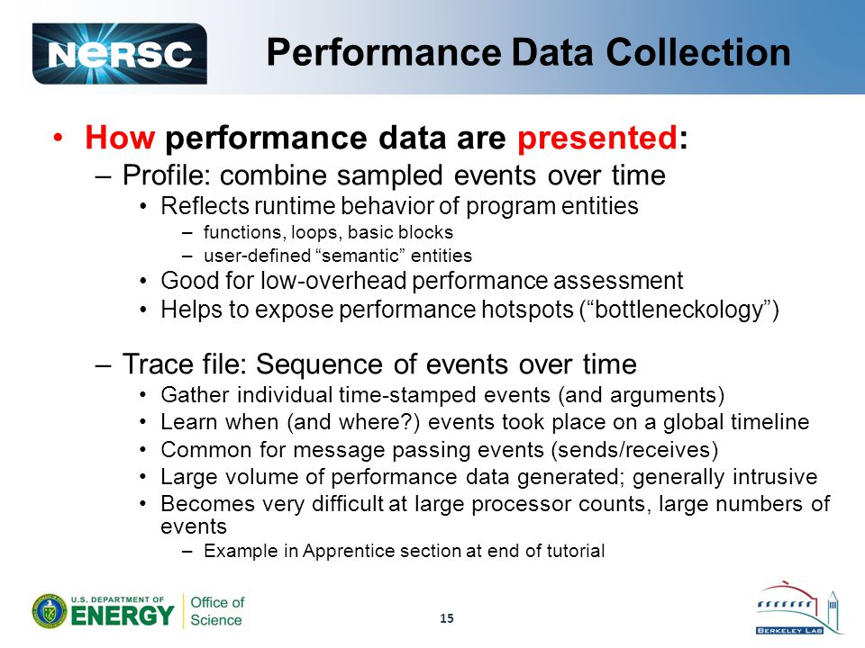Performance Data Collection How performance data are presented: –Profile: combine sampled events over time Reflects runtime behavior of program entities –functions, loops, basic blocks –user-defined semantic entities Good for low-overhead performance assessment Helps to expose performance hotspots ( bottleneckology ) –Trace file: Sequence of events over time Gather individual time-stamped events (and arguments) Learn when (and where?) events took place on a global timeline Common for message passing events (sends/receives) Large volume of performance data generated; generally intrusive Becomes very difficult at large processor counts, large numbers of events –Example in Apprentice section at end of tutorial 15