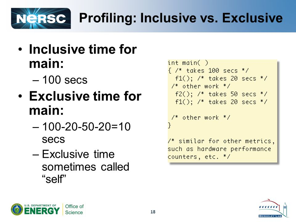 Profiling: Inclusive vs. Exclusive Inclusive time for main: –100 secs Exclusive time for main: –100-20-50-20=10 secs –Exclusive time sometimes called