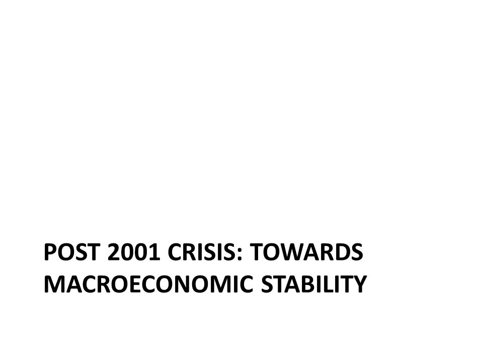 POST 2001 CRISIS: TOWARDS MACROECONOMIC STABILITY