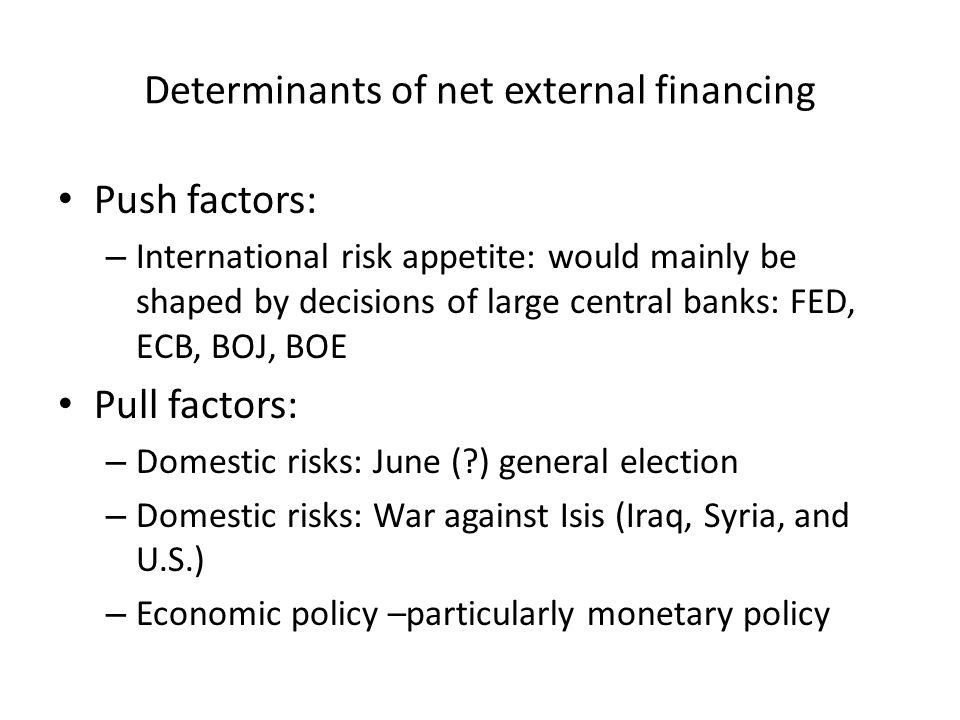 Determinants of net external financing Push factors: – International risk appetite: would mainly be shaped by decisions of large central banks: FED, ECB, BOJ, BOE Pull factors: – Domestic risks: June ( ) general election – Domestic risks: War against Isis (Iraq, Syria, and U.S.) – Economic policy –particularly monetary policy