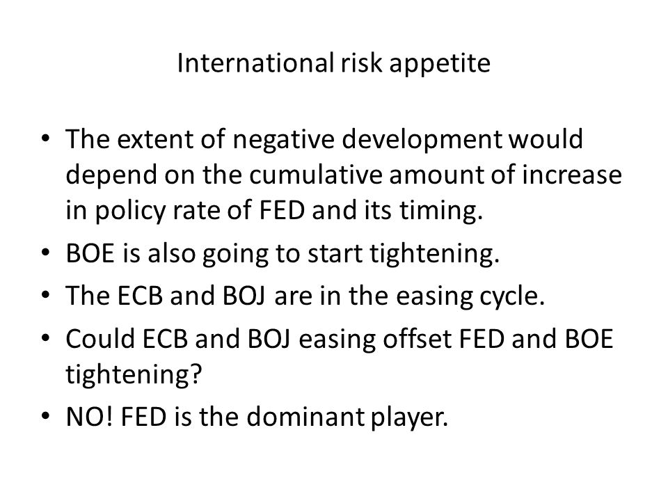 International risk appetite The extent of negative development would depend on the cumulative amount of increase in policy rate of FED and its timing.