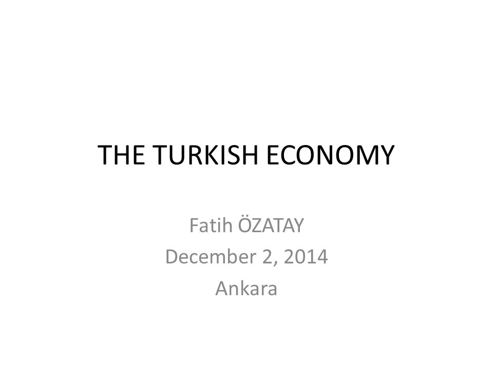 THE TURKISH ECONOMY Fatih ÖZATAY December 2, 2014 Ankara