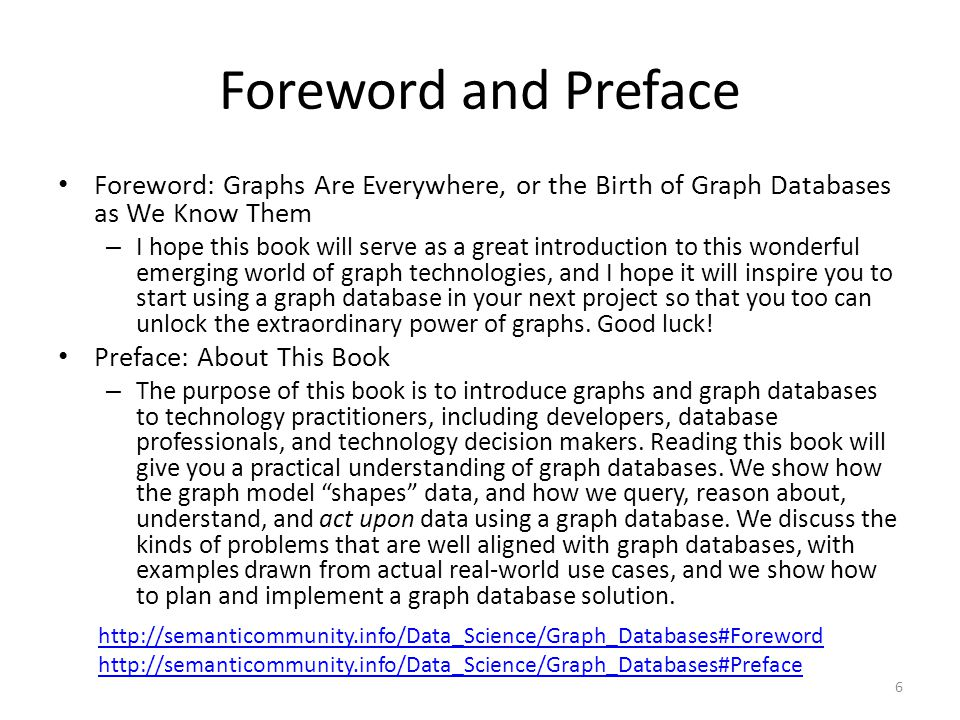 Foreword and Preface Foreword: Graphs Are Everywhere, or the Birth of Graph Databases as We Know Them – I hope this book will serve as a great introduction to this wonderful emerging world of graph technologies, and I hope it will inspire you to start using a graph database in your next project so that you too can unlock the extraordinary power of graphs.