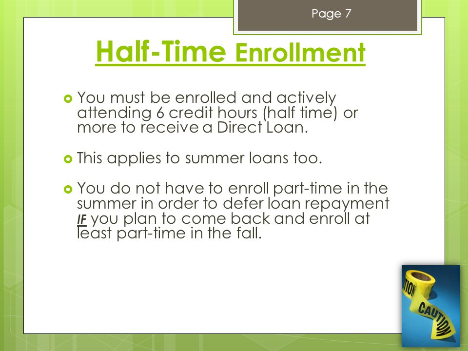 Half-Time Enrollment  You must be enrolled and actively attending 6 credit hours (half time) or more to receive a Direct Loan.