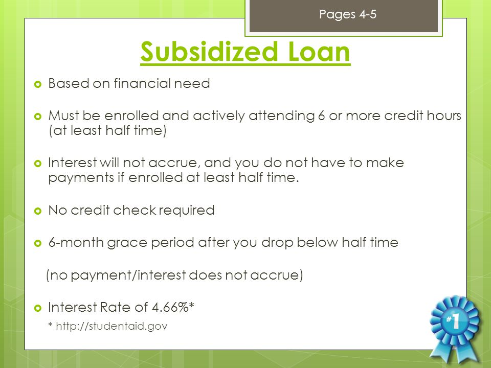 Subsidized Loan  Based on financial need  Must be enrolled and actively attending 6 or more credit hours (at least half time)  Interest will not accrue, and you do not have to make payments if enrolled at least half time.