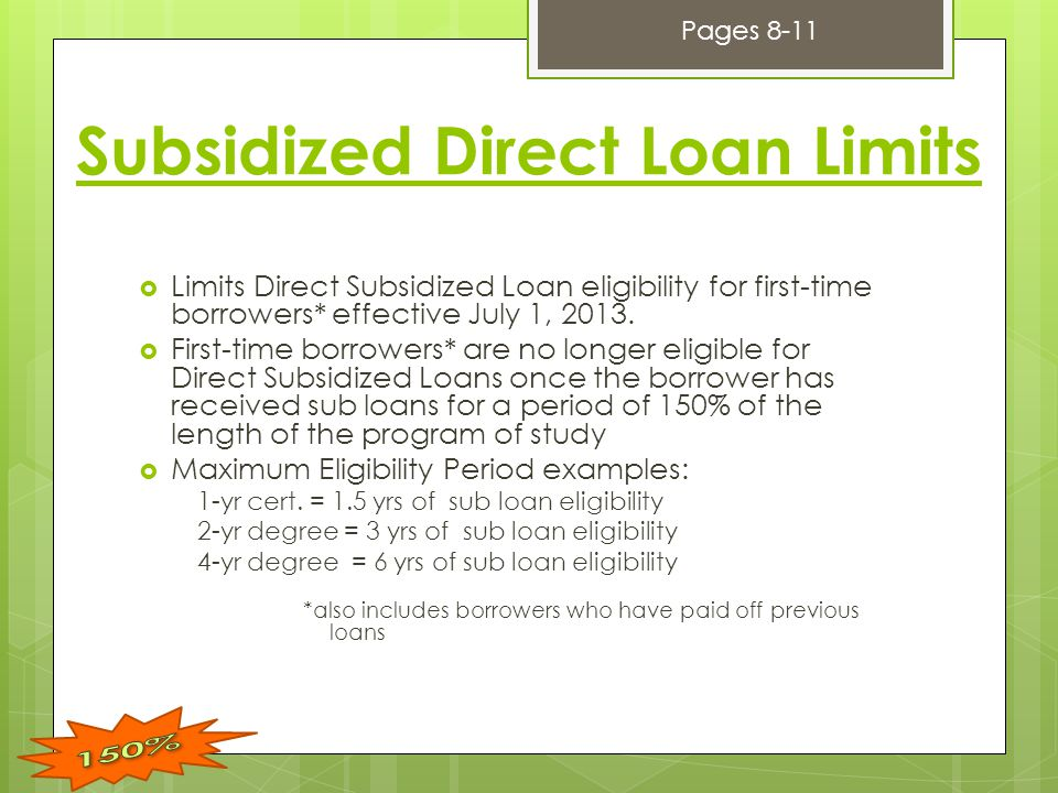 Subsidized Direct Loan Limits  Limits Direct Subsidized Loan eligibility for first-time borrowers* effective July 1, 2013.